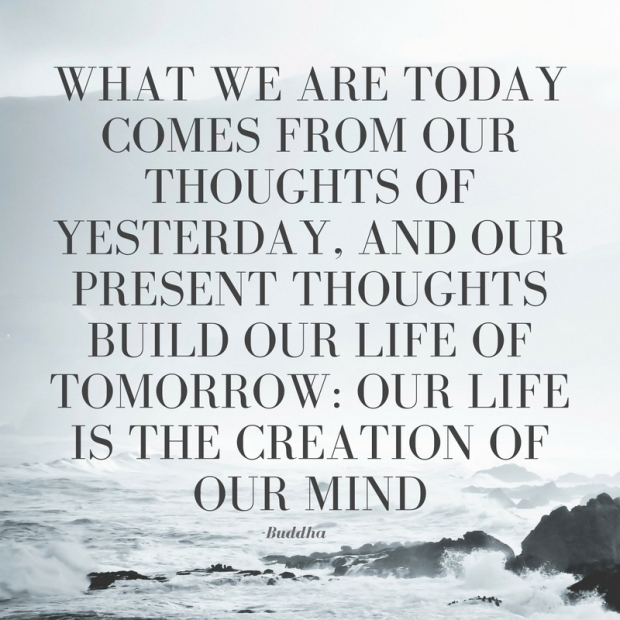 What we are today comes from our thoughts of yesterday, and our present thoughts build our life of tomorrow- Our life is the creation of our mind